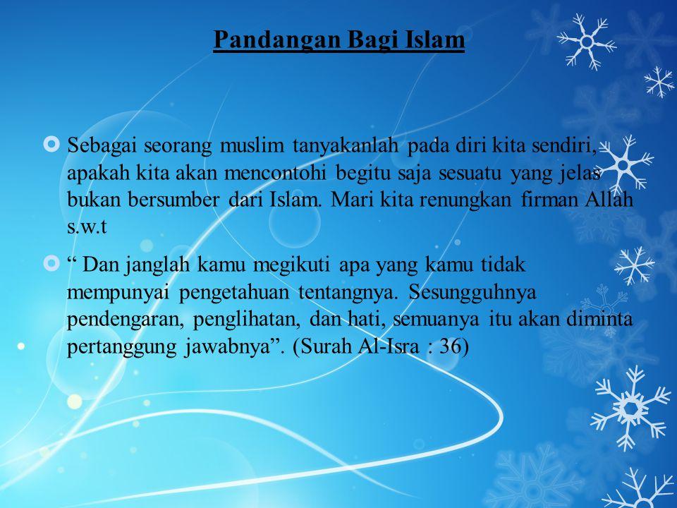 Pandangan Bagi Islam  Sebagai seorang muslim tanyakanlah pada diri kita sendiri, apakah kita akan mencontohi begitu saja sesuatu yang jelas bukan ber