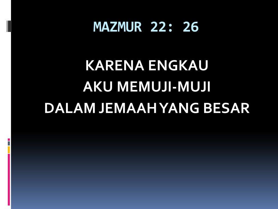 MAZMUR 22: 26 KARENA ENGKAU AKU MEMUJI-MUJI DALAM JEMAAH YANG BESAR