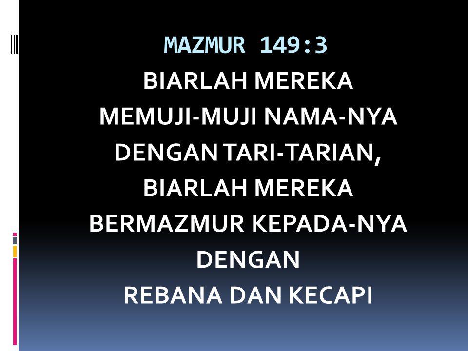 MAZMUR 149:3 BIARLAH MEREKA MEMUJI-MUJI NAMA-NYA DENGAN TARI-TARIAN, BIARLAH MEREKA BERMAZMUR KEPADA-NYA DENGAN REBANA DAN KECAPI