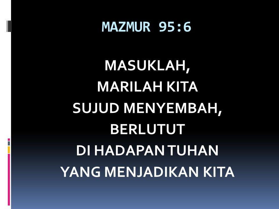 MAZMUR 95:6 MASUKLAH, MARILAH KITA SUJUD MENYEMBAH, BERLUTUT DI HADAPAN TUHAN YANG MENJADIKAN KITA