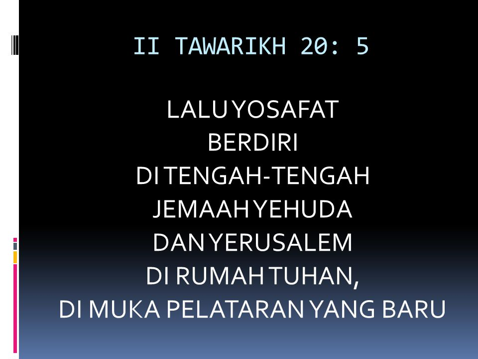 II TAWARIKH 20: 5 LALU YOSAFAT BERDIRI DI TENGAH-TENGAH JEMAAH YEHUDA DAN YERUSALEM DI RUMAH TUHAN, DI MUKA PELATARAN YANG BARU