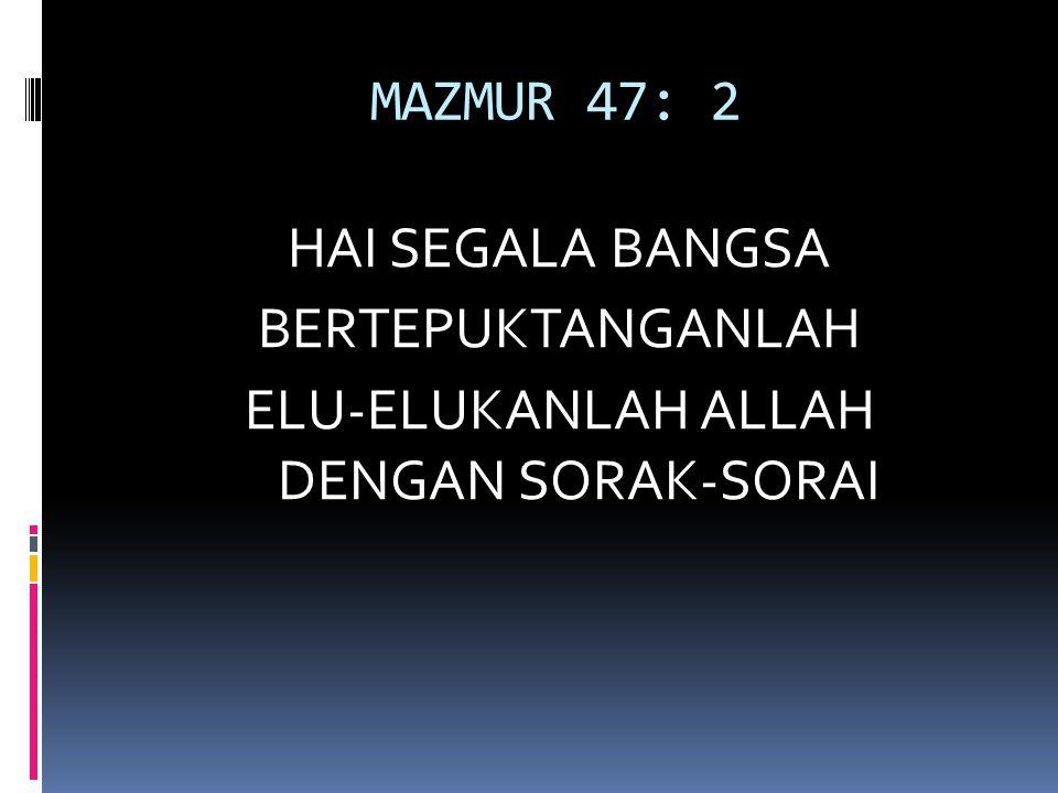 MAZMUR 47: 2 HAI SEGALA BANGSA BERTEPUKTANGANLAH ELU-ELUKANLAH ALLAH DENGAN SORAK-SORAI