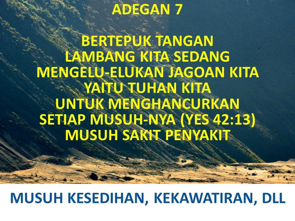 ADEGAN 7 BERTEPUK TANGAN LAMBANG KITA SEDANG MENGELU-ELUKAN JAGOAN KITA YAITU TUHAN KITA UNTUK MENGHANCURKAN SETIAP MUSUH-NYA (YES 42:13) MUSUH SAKIT