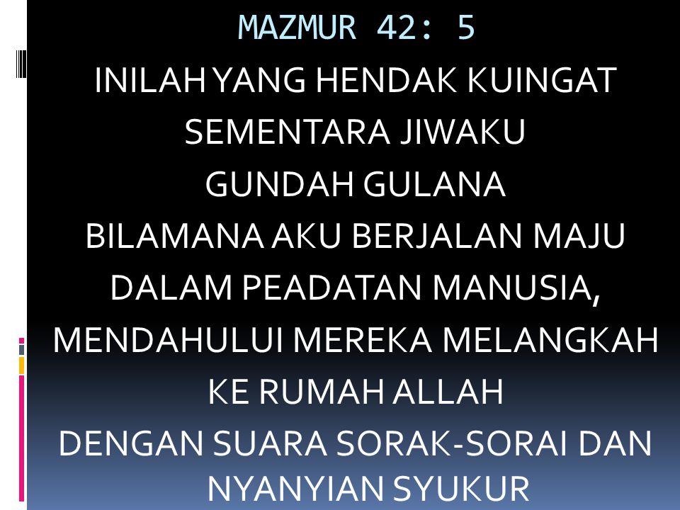 MAZMUR 42: 5 INILAH YANG HENDAK KUINGAT SEMENTARA JIWAKU GUNDAH GULANA BILAMANA AKU BERJALAN MAJU DALAM PEADATAN MANUSIA, MENDAHULUI MEREKA MELANGKAH