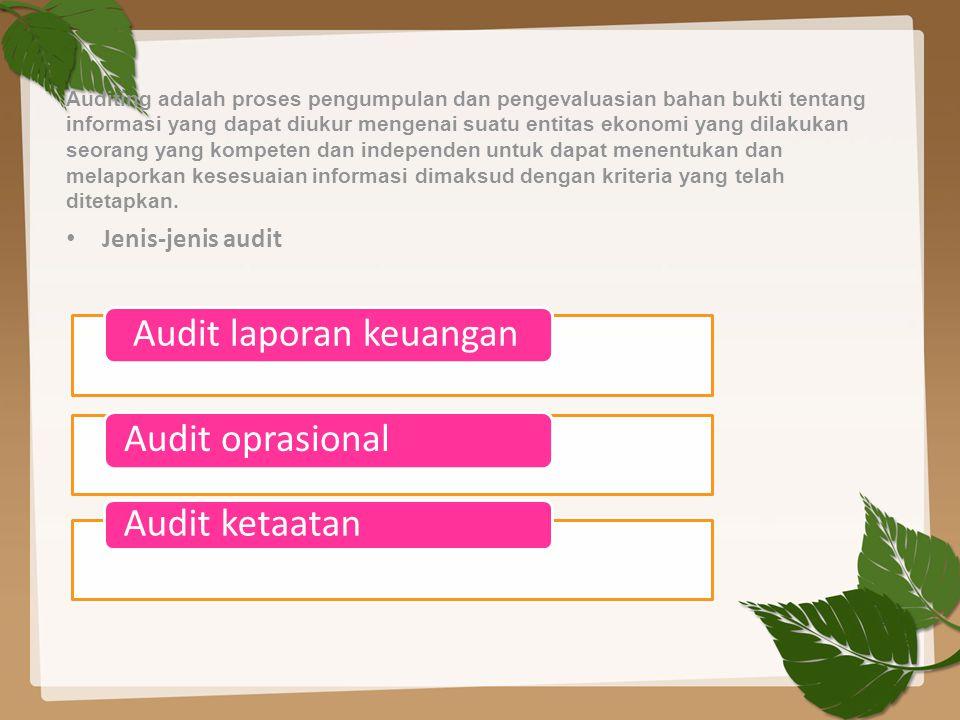 Auditing adalah proses pengumpulan dan pengevaluasian bahan bukti tentang informasi yang dapat diukur mengenai suatu entitas ekonomi yang dilakukan seorang yang kompeten dan independen untuk dapat menentukan dan melaporkan kesesuaian informasi dimaksud dengan kriteria yang telah ditetapkan.