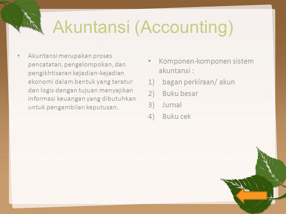 Akuntansi (Accounting) Akuntansi merupakan proses pencatatan, pengelompokan, dan pengikhtisaran kejadian-kejadian ekonomi dalam bentuk yang teratur dan logis dengan tujuan menyajikan informasi keuangan yang dibutuhkan untuk pengambilan keputusan.