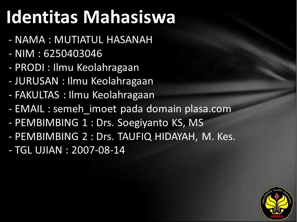 Identitas Mahasiswa - NAMA : MUTIATUL HASANAH - NIM : 6250403046 - PRODI : Ilmu Keolahragaan - JURUSAN : Ilmu Keolahragaan - FAKULTAS : Ilmu Keolahragaan - EMAIL : semeh_imoet pada domain plasa.com - PEMBIMBING 1 : Drs.