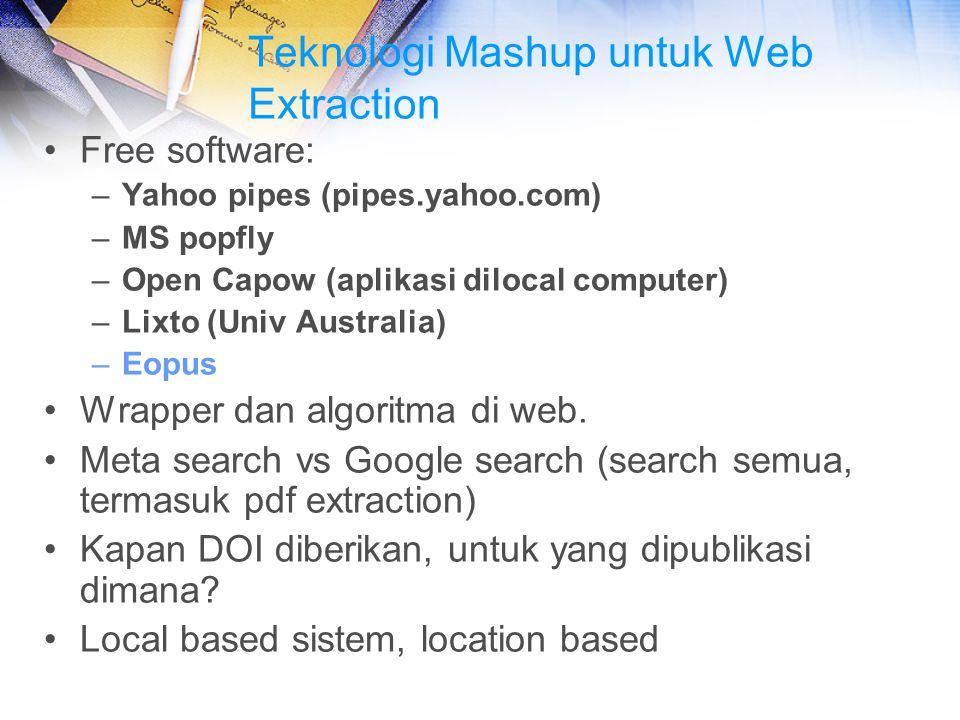 Teknologi Mashup untuk Web Extraction Free software: –Yahoo pipes (pipes.yahoo.com) –MS popfly –Open Capow (aplikasi dilocal computer) –Lixto (Univ Au