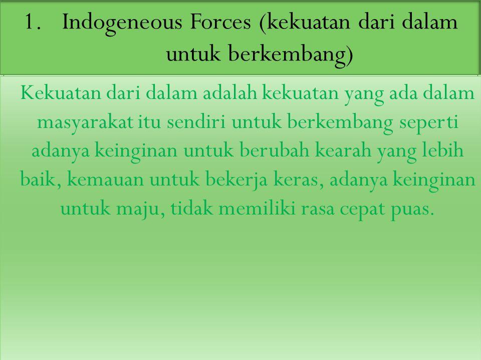 1.Indogeneous Forces (kekuatan dari dalam untuk berkembang) Kekuatan dari dalam adalah kekuatan yang ada dalam masyarakat itu sendiri untuk berkembang seperti adanya keinginan untuk berubah kearah yang lebih baik, kemauan untuk bekerja keras, adanya keinginan untuk maju, tidak memiliki rasa cepat puas.