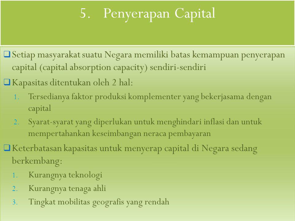 4.Criteria dan Arah Investasi  Investasi harus ditempatkan sedemikian rupa sehingga memaksimalkan perbandingan antara output dan capital (COR terendah)  Proyek-proyek yang dipilih harus memberikan perbandingan yang memaksimalkan penggunaan tenaga kerja terhadap investasi (produktivitas tenaga kerja tertinggi)  Investasi mengurangi kesulitan-kesulitan neraca pembayaran internasional, sehingga memaksimalkan perbandingan antara ekspor dan investasi
