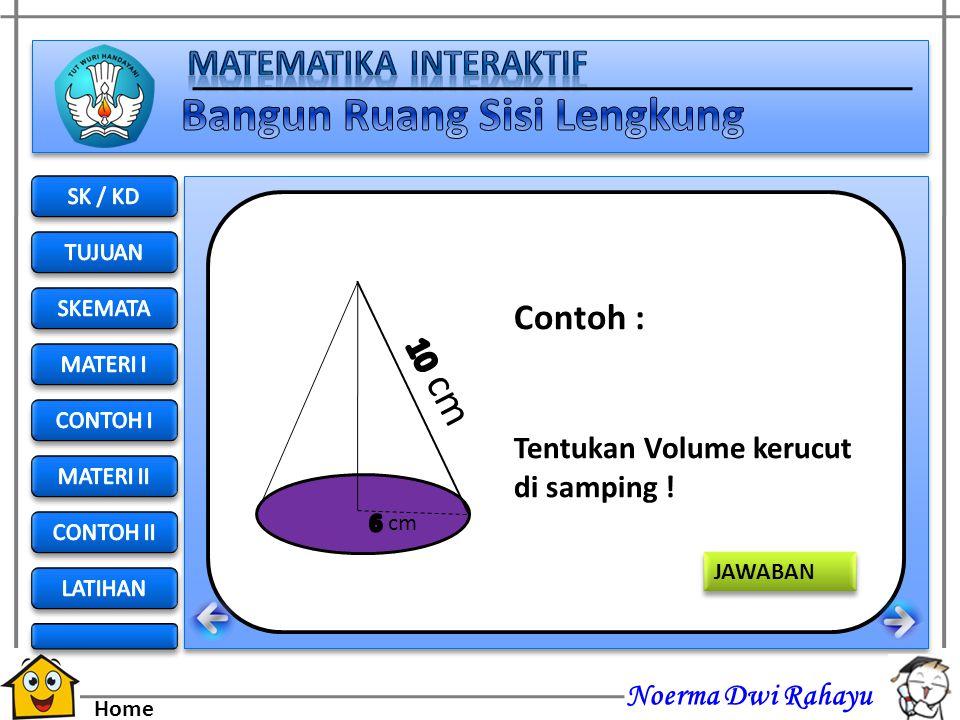 Noerma Dwi Rahayu Home Jawab : diketahuir = 3 cm t = 4 cm Volume = 1/3 π r 2 t = 1/3 (3,14) (3) (3) (4) = 3,14 (12) = 37,68 cm 3 4cm 3 cm