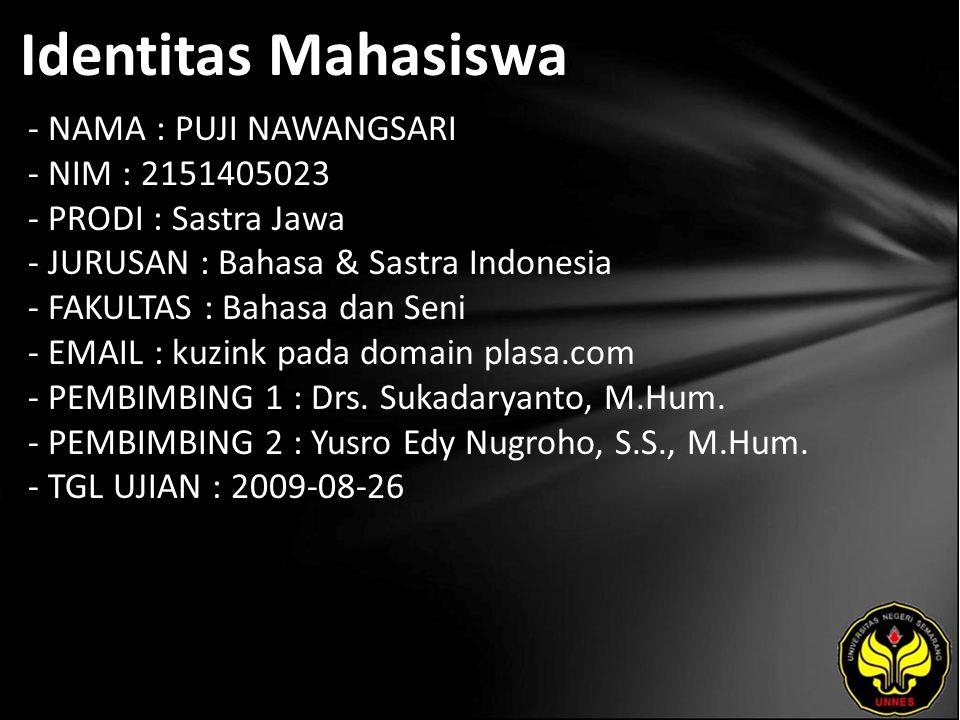 Identitas Mahasiswa - NAMA : PUJI NAWANGSARI - NIM : 2151405023 - PRODI : Sastra Jawa - JURUSAN : Bahasa & Sastra Indonesia - FAKULTAS : Bahasa dan Seni - EMAIL : kuzink pada domain plasa.com - PEMBIMBING 1 : Drs.