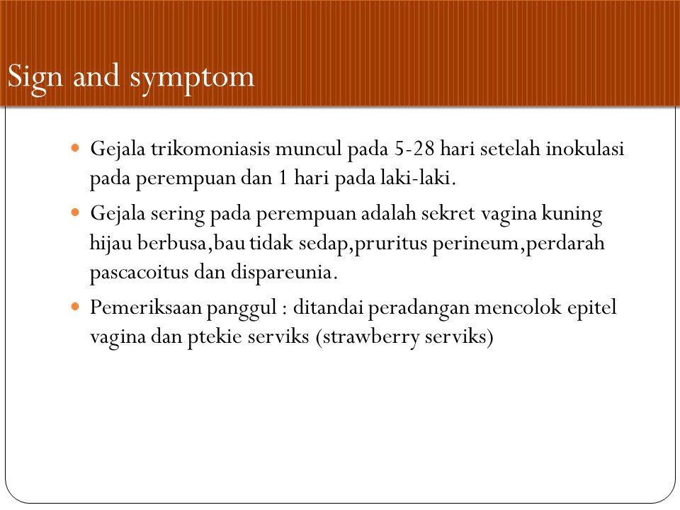 Sign and symptom Gejala trikomoniasis muncul pada 5-28 hari setelah inokulasi pada perempuan dan 1 hari pada laki-laki.
