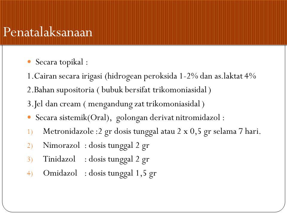 Penatalaksanaan Secara topikal : 1.Cairan secara irigasi (hidrogean peroksida 1-2% dan as.laktat 4% 2.Bahan supositoria ( bubuk bersifat trikomoniasidal ) 3.Jel dan cream ( mengandung zat trikomoniasidal ) Secara sistemik(Oral), golongan derivat nitromidazol : 1) Metronidazole :2 gr dosis tunggal atau 2 x 0,5 gr selama 7 hari.