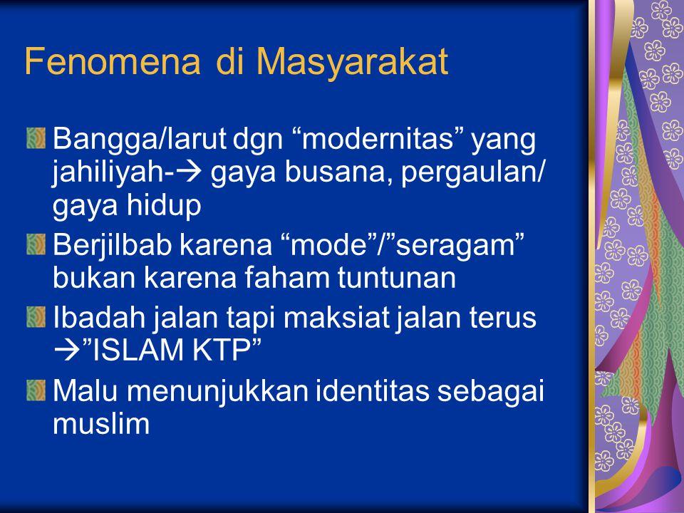 Fenomena di Masyarakat Bangga/larut dgn modernitas yang jahiliyah-  gaya busana, pergaulan/ gaya hidup Berjilbab karena mode / seragam bukan karena faham tuntunan Ibadah jalan tapi maksiat jalan terus  ISLAM KTP Malu menunjukkan identitas sebagai muslim