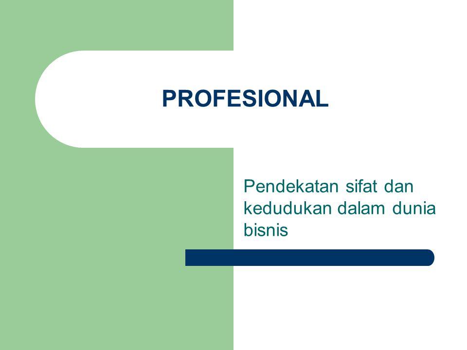 PROFESIONAL Pendekatan sifat dan kedudukan dalam dunia bisnis