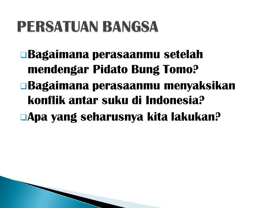  Bagaimana perasaanmu setelah mendengar Pidato Bung Tomo?  Bagaimana perasaanmu menyaksikan konflik antar suku di Indonesia?  Apa yang seharusnya k