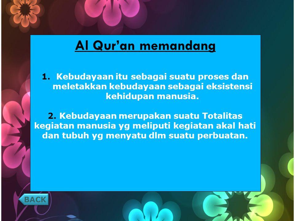 BACK Al Qur'an memandang 1.Kebudayaan itu sebagai suatu proses dan meletakkan kebudayaan sebagai eksistensi kehidupan manusia.
