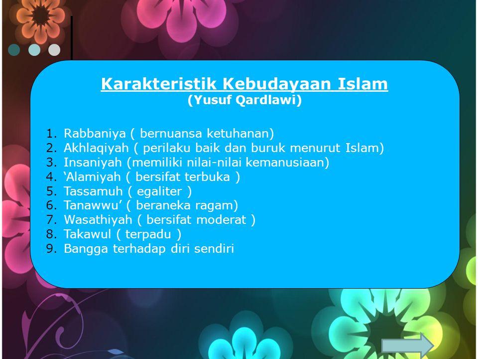 Karakteristik Kebudayaan Islam (Yusuf Qardlawi) 1.Rabbaniya ( bernuansa ketuhanan) 2.Akhlaqiyah ( perilaku baik dan buruk menurut Islam) 3.Insaniyah (memiliki nilai-nilai kemanusiaan) 4.'Alamiyah ( bersifat terbuka ) 5.Tassamuh ( egaliter ) 6.Tanawwu' ( beraneka ragam) 7.Wasathiyah ( bersifat moderat ) 8.Takawul ( terpadu ) 9.Bangga terhadap diri sendiri