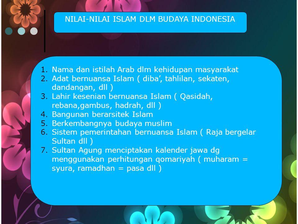 NILAI-NILAI ISLAM DLM BUDAYA INDONESIA 1.Nama dan istilah Arab dlm kehidupan masyarakat 2.Adat bernuansa Islam ( diba', tahlilan, sekaten, dandangan, dll ) 3.Lahir kesenian bernuansa Islam ( Qasidah, rebana,gambus, hadrah, dll ) 4.Bangunan berarsitek Islam 5.Berkembangnya budaya muslim 6.Sistem pemerintahan bernuansa Islam ( Raja bergelar Sultan dll ) 7.Sultan Agung menciptakan kalender jawa dg menggunakan perhitungan qomariyah ( muharam = syura, ramadhan = pasa dll )