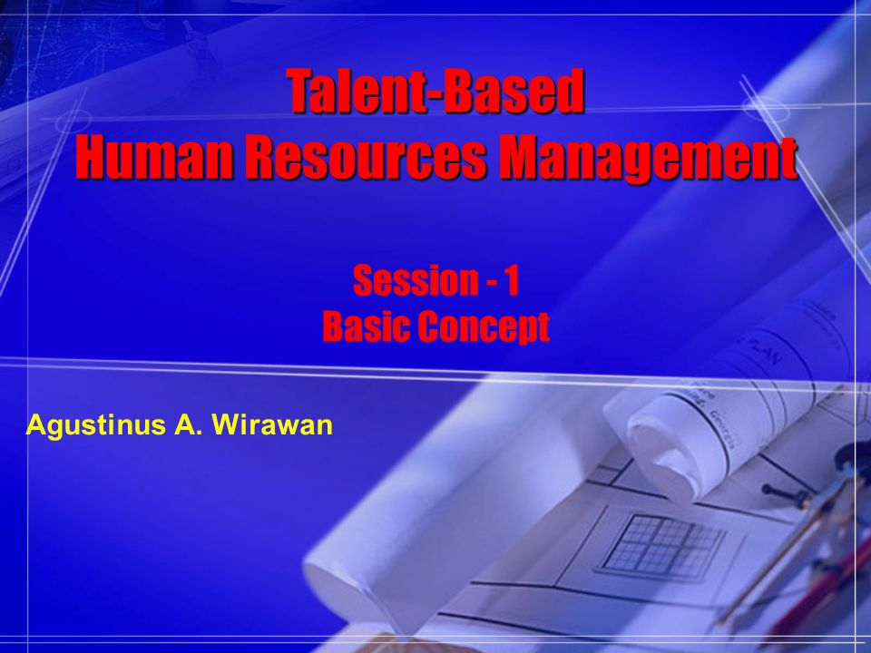 Talent-Based Human Resources Management Session - 1 Basic Concept Agustinus A. Wirawan