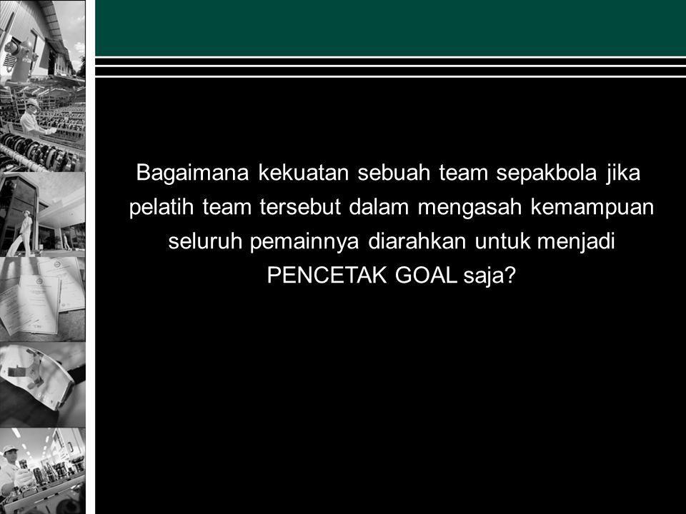 Bagaimana kekuatan sebuah team sepakbola jika pelatih team tersebut dalam mengasah kemampuan seluruh pemainnya diarahkan untuk menjadi PENCETAK GOAL s