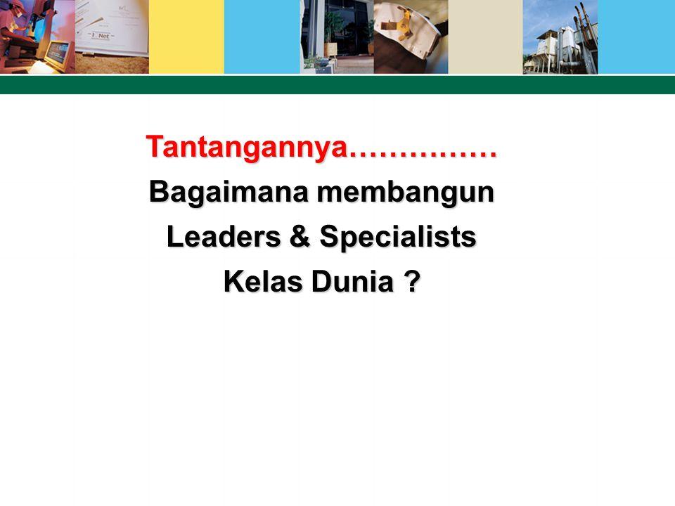 Tantangannya…………… Bagaimana membangun Leaders & Specialists Kelas Dunia ?