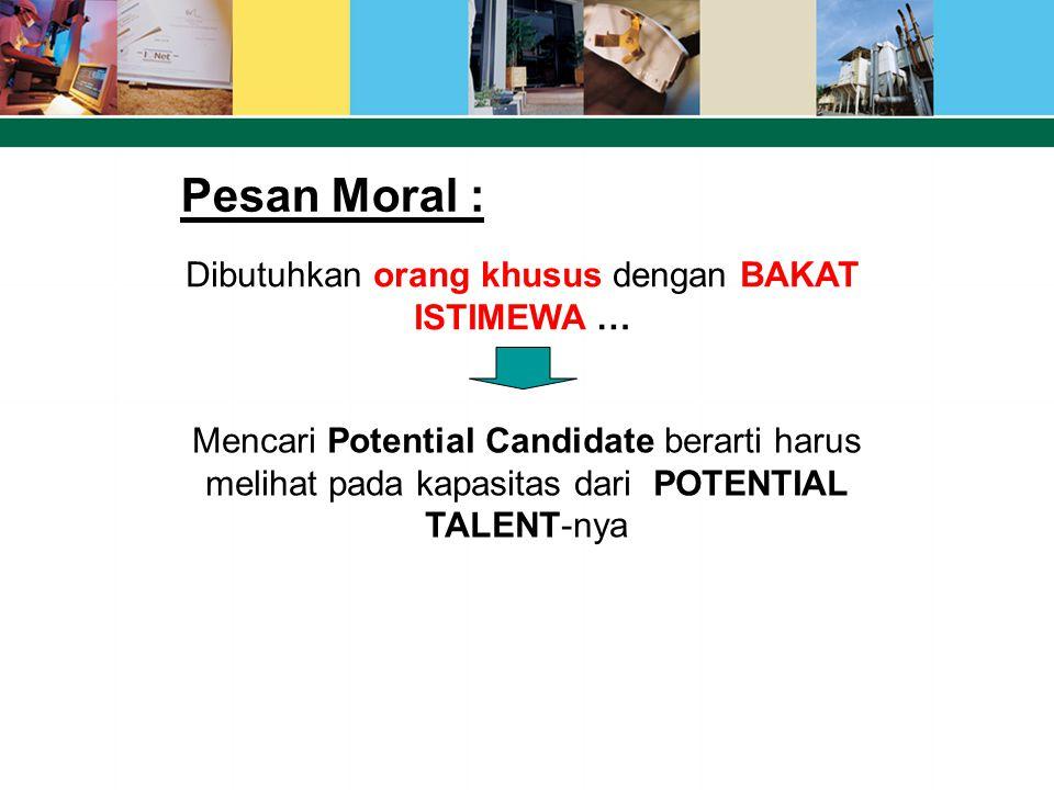 Pesan Moral : Mencari Potential Candidate berarti harus melihat pada kapasitas dari POTENTIAL TALENT-nya Dibutuhkan orang khusus dengan BAKAT ISTIMEWA