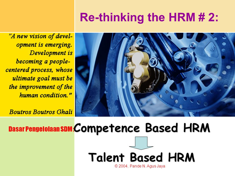 Competence Based HRM Dasar Pengelolaan SDM : © 2004, Pande N. Agus Jaya Re-thinking the HRM # 2: Talent Based HRM