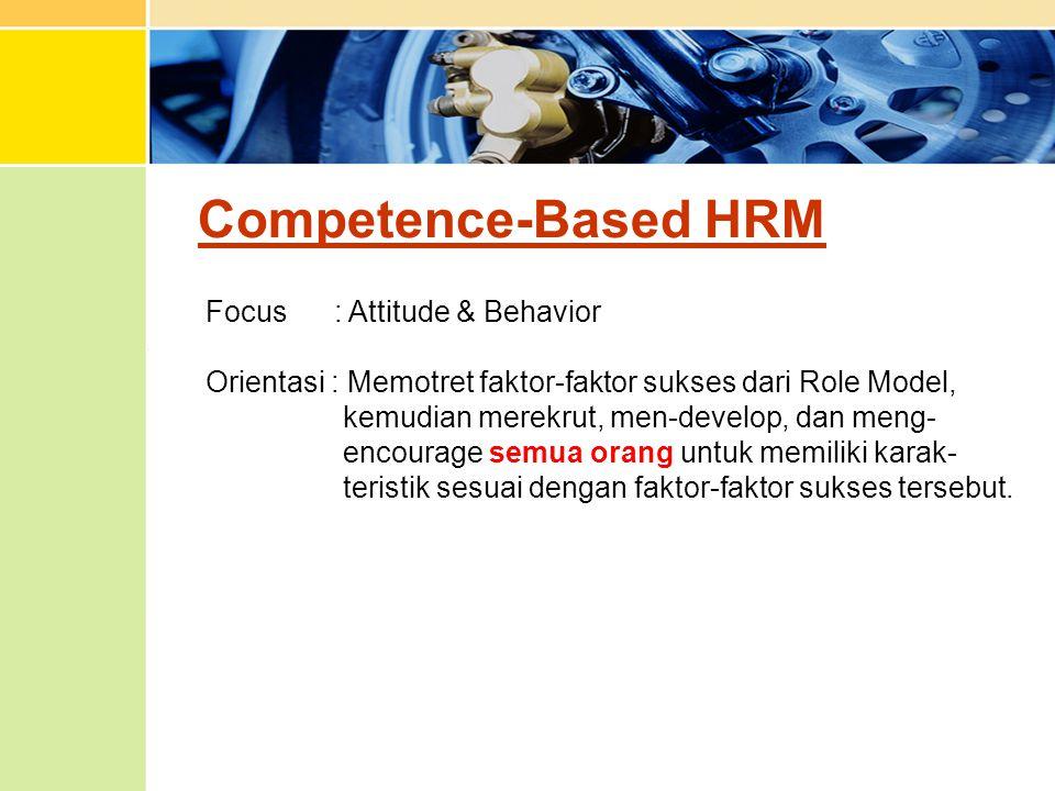 Competence-Based HRM Focus : Attitude & Behavior Orientasi : Memotret faktor-faktor sukses dari Role Model, kemudian merekrut, men-develop, dan meng-