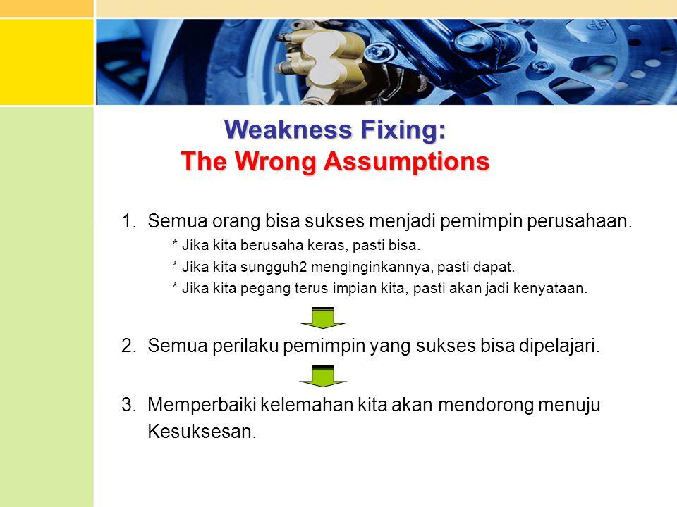 Weakness Fixing: The Wrong Assumptions 1. Semua orang bisa sukses menjadi pemimpin perusahaan. * Jika kita berusaha keras, pasti bisa. * Jika kita sun