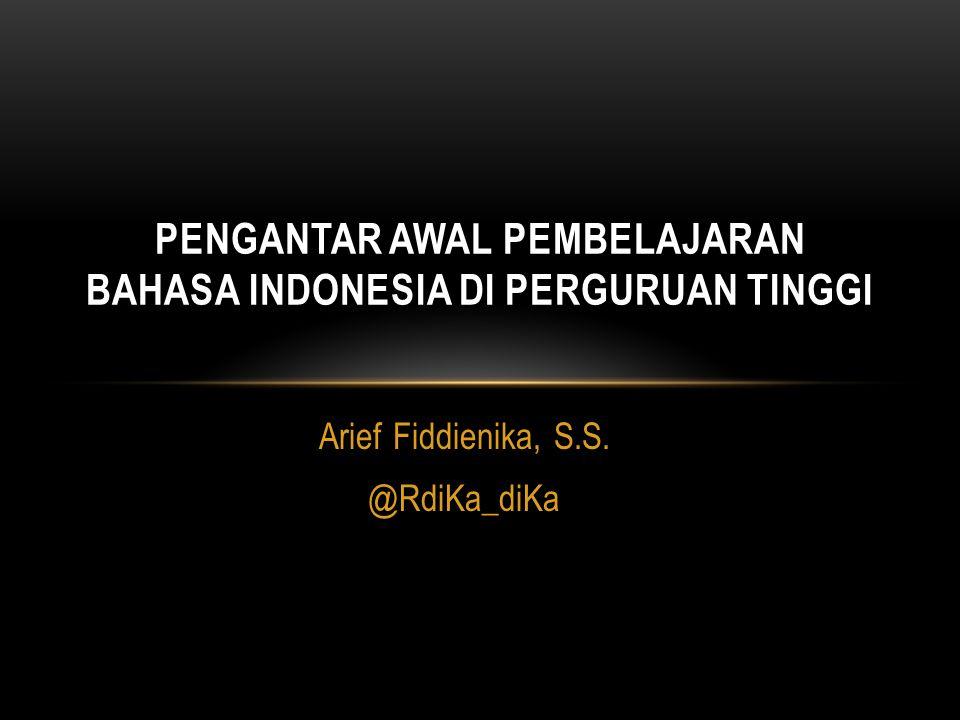 Arief Fiddienika, S.S. @RdiKa_diKa PENGANTAR AWAL PEMBELAJARAN BAHASA INDONESIA DI PERGURUAN TINGGI