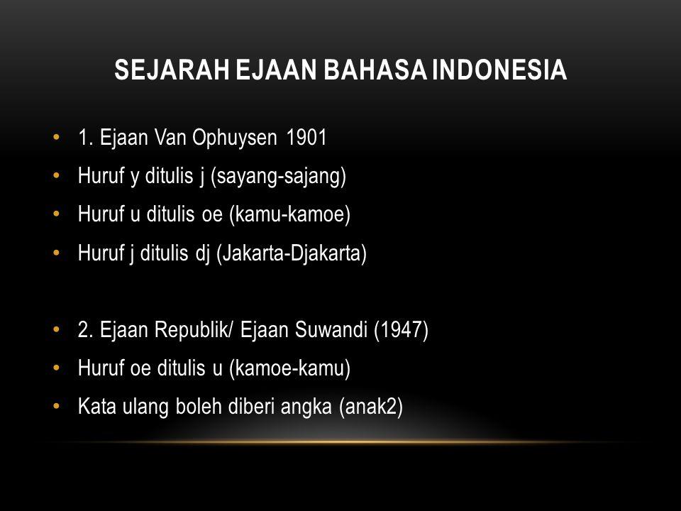 SEJARAH EJAAN BAHASA INDONESIA 1. Ejaan Van Ophuysen 1901 Huruf y ditulis j (sayang-sajang) Huruf u ditulis oe (kamu-kamoe) Huruf j ditulis dj (Jakart