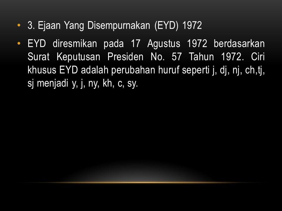 3. Ejaan Yang Disempurnakan (EYD) 1972 EYD diresmikan pada 17 Agustus 1972 berdasarkan Surat Keputusan Presiden No. 57 Tahun 1972. Ciri khusus EYD ada