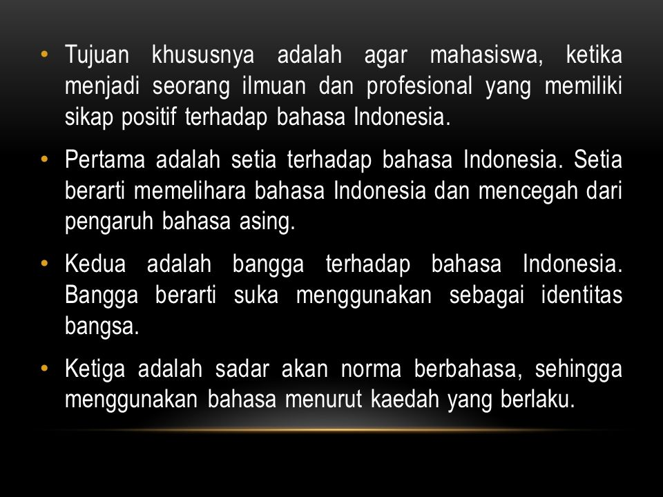 Tujuan khususnya adalah agar mahasiswa, ketika menjadi seorang ilmuan dan profesional yang memiliki sikap positif terhadap bahasa Indonesia. Pertama a