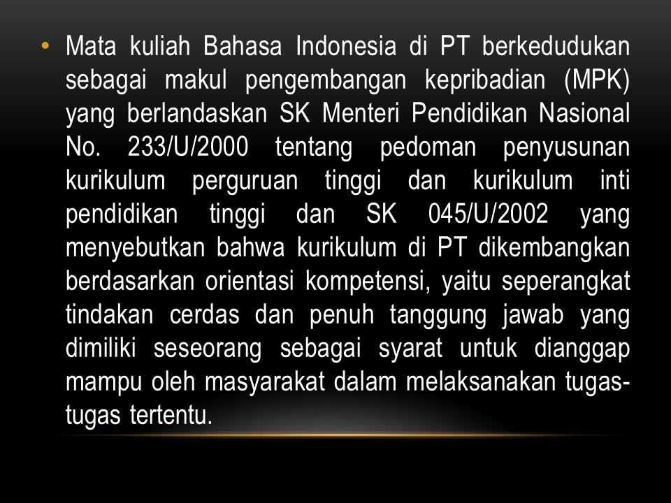 Mata kuliah Bahasa Indonesia di PT berkedudukan sebagai makul pengembangan kepribadian (MPK) yang berlandaskan SK Menteri Pendidikan Nasional No. 233/