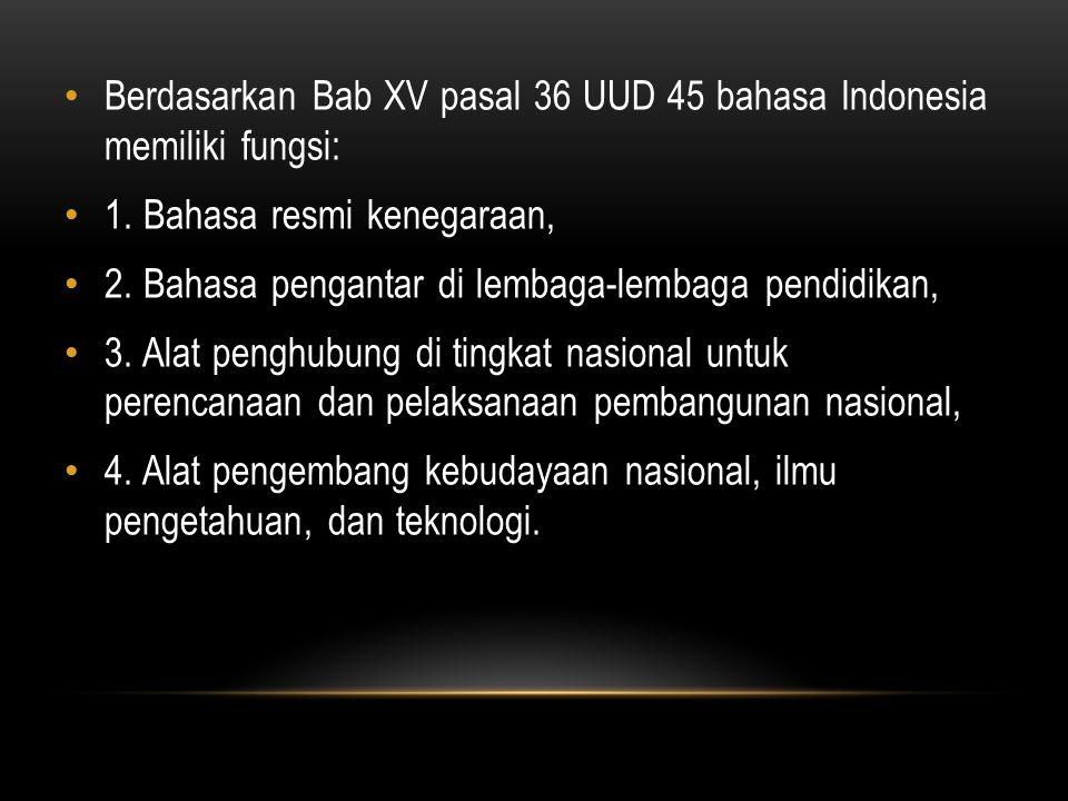 Berdasarkan Bab XV pasal 36 UUD 45 bahasa Indonesia memiliki fungsi: 1. Bahasa resmi kenegaraan, 2. Bahasa pengantar di lembaga-lembaga pendidikan, 3.