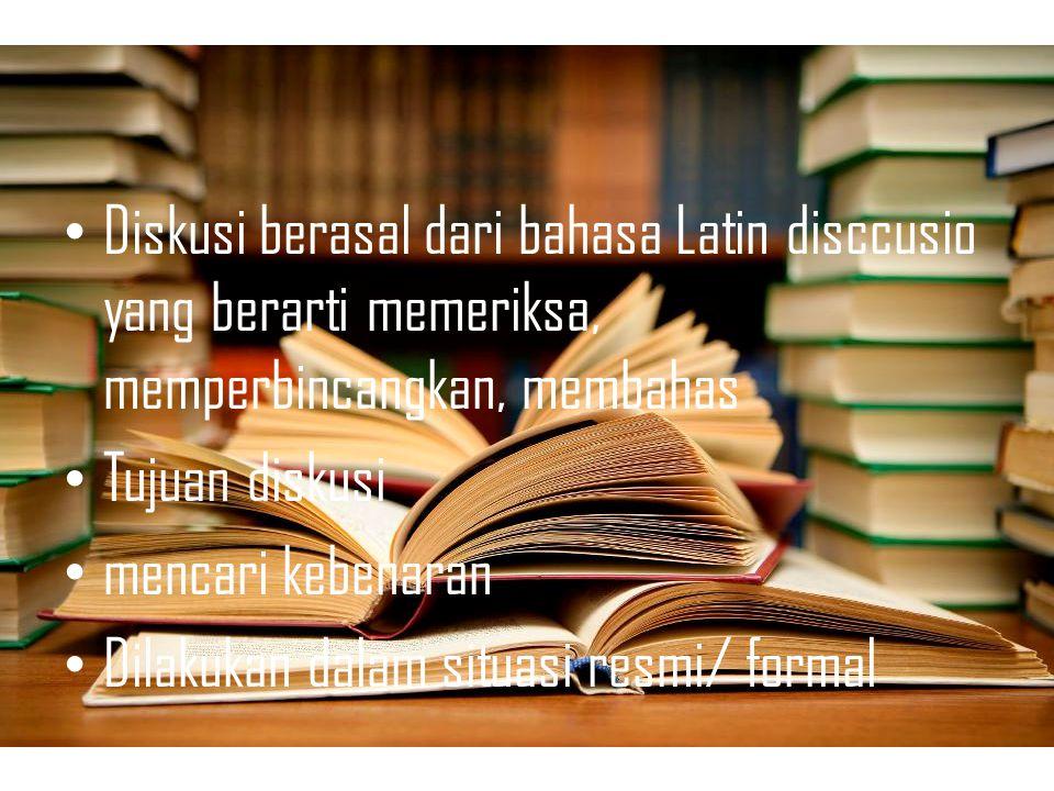 Diskusi berasal dari bahasa Latin disccusio yang berarti memeriksa, memperbincangkan, membahas Tujuan diskusi mencari kebenaran Dilakukan dalam situasi resmi/ formal