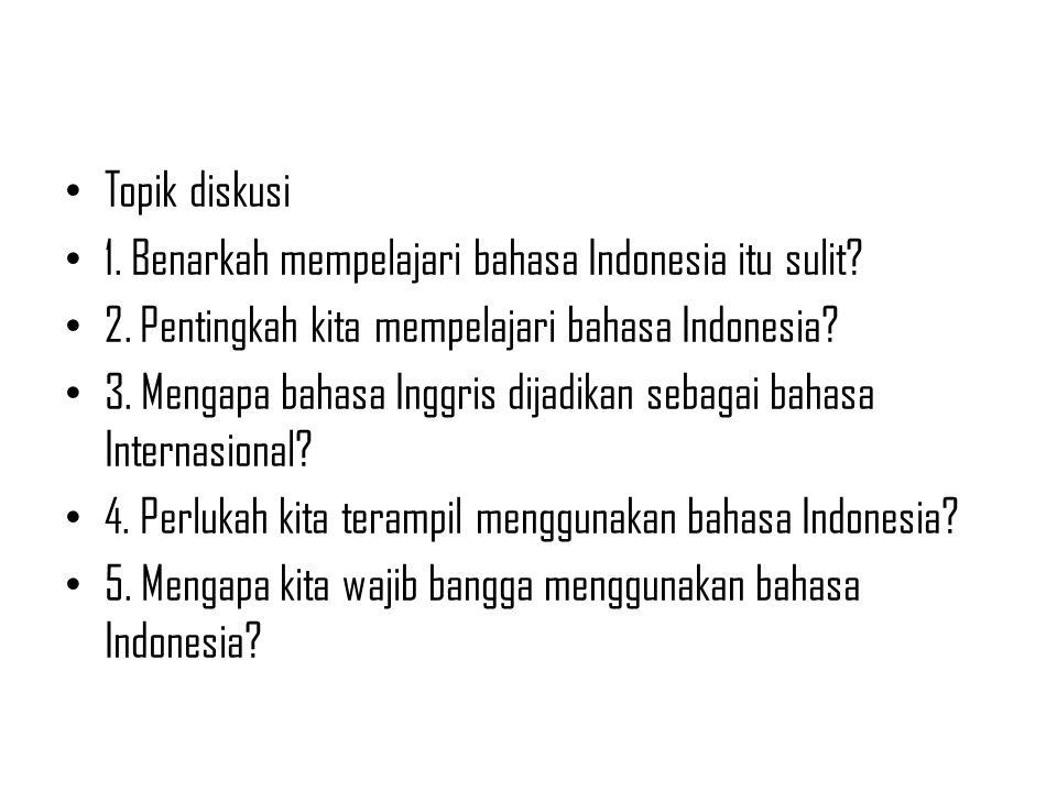 Topik diskusi 1. Benarkah mempelajari bahasa Indonesia itu sulit? 2. Pentingkah kita mempelajari bahasa Indonesia? 3. Mengapa bahasa Inggris dijadikan