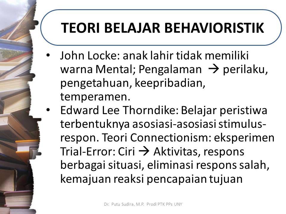 TEORI BELAJAR BEHAVIORISTIK Dr. Putu Sudira, M.P. Prodi PTK PPs UNY John Locke: anak lahir tidak memiliki warna Mental; Pengalaman  perilaku, pengeta