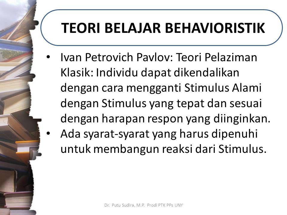 TEORI BELAJAR BEHAVIORISTIK Dr. Putu Sudira, M.P. Prodi PTK PPs UNY Ivan Petrovich Pavlov: Teori Pelaziman Klasik: Individu dapat dikendalikan dengan