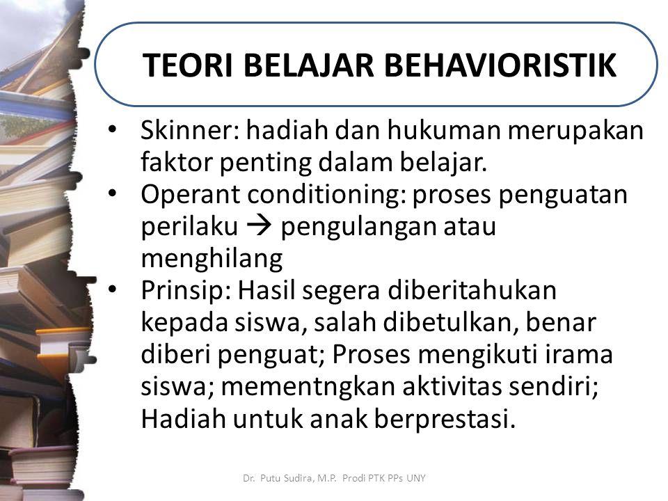 TEORI BELAJAR BEHAVIORISTIK Dr. Putu Sudira, M.P. Prodi PTK PPs UNY Skinner: hadiah dan hukuman merupakan faktor penting dalam belajar. Operant condit