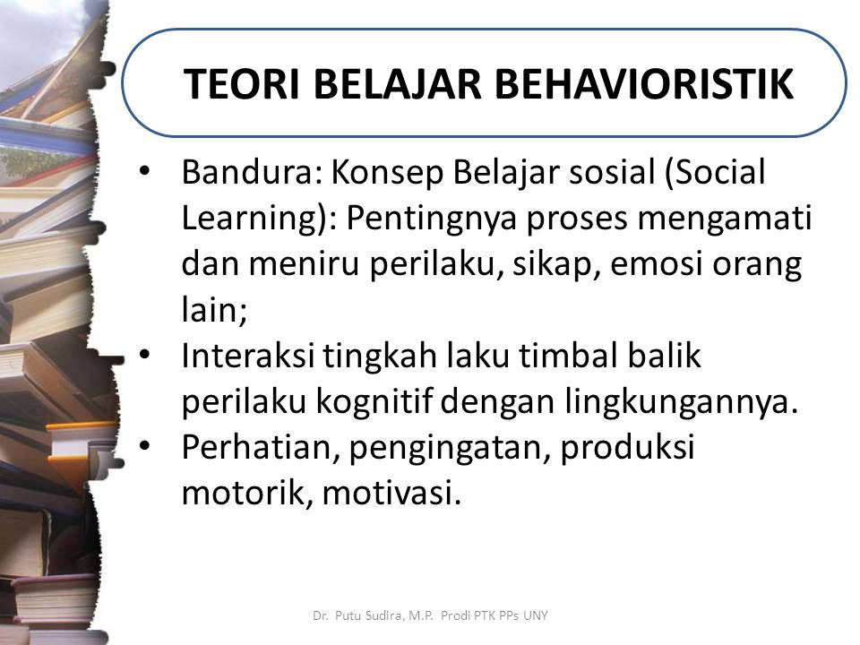 TEORI BELAJAR BEHAVIORISTIK Dr. Putu Sudira, M.P. Prodi PTK PPs UNY Bandura: Konsep Belajar sosial (Social Learning): Pentingnya proses mengamati dan