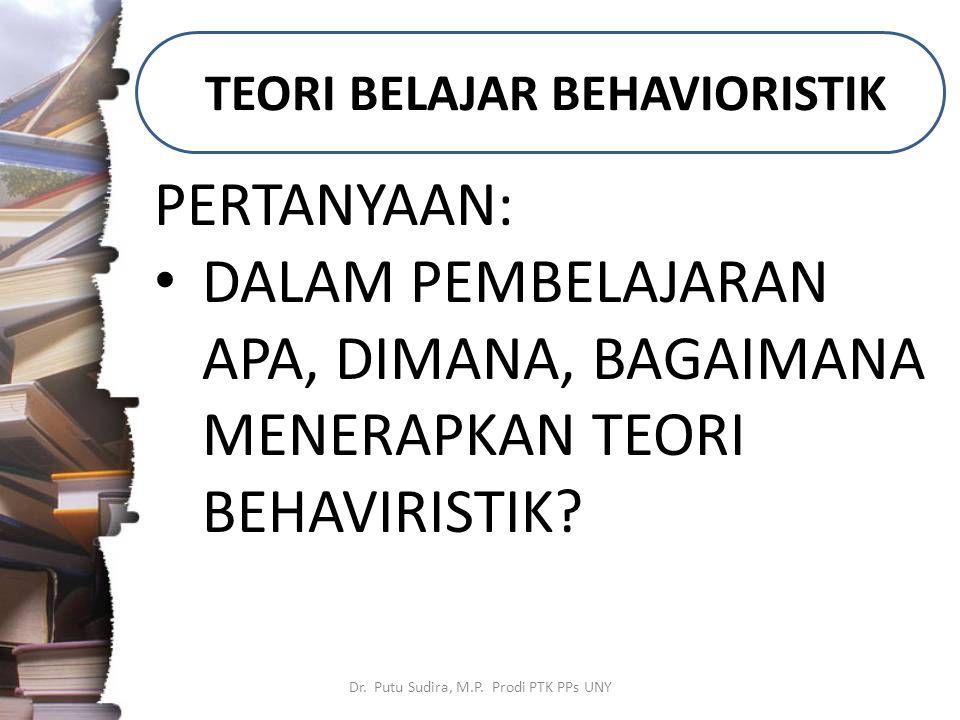 TEORI BELAJAR BEHAVIORISTIK Dr. Putu Sudira, M.P. Prodi PTK PPs UNY PERTANYAAN: DALAM PEMBELAJARAN APA, DIMANA, BAGAIMANA MENERAPKAN TEORI BEHAVIRISTI