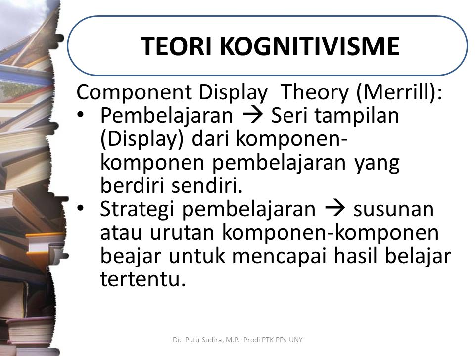 TEORI KOGNITIVISME Dr. Putu Sudira, M.P. Prodi PTK PPs UNY Component Display Theory (Merrill): Pembelajaran  Seri tampilan (Display) dari komponen- k