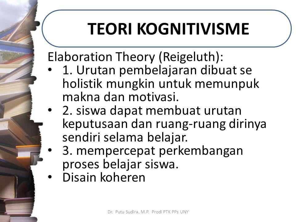 TEORI KOGNITIVISME Dr. Putu Sudira, M.P. Prodi PTK PPs UNY Elaboration Theory (Reigeluth): 1. Urutan pembelajaran dibuat se holistik mungkin untuk mem