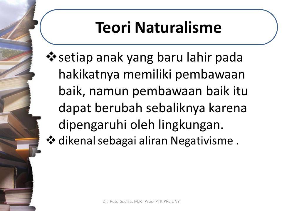 Teori Naturalisme Dr. Putu Sudira, M.P. Prodi PTK PPs UNY  setiap anak yang baru lahir pada hakikatnya memiliki pembawaan baik, namun pembawaan baik