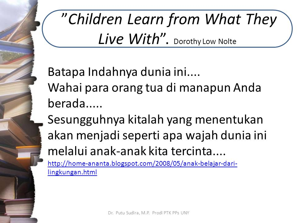 """Children Learn from What They Live With"". Dorothy Low Nolte Dr. Putu Sudira, M.P. Prodi PTK PPs UNY Batapa Indahnya dunia ini.... Wahai para orang tu"
