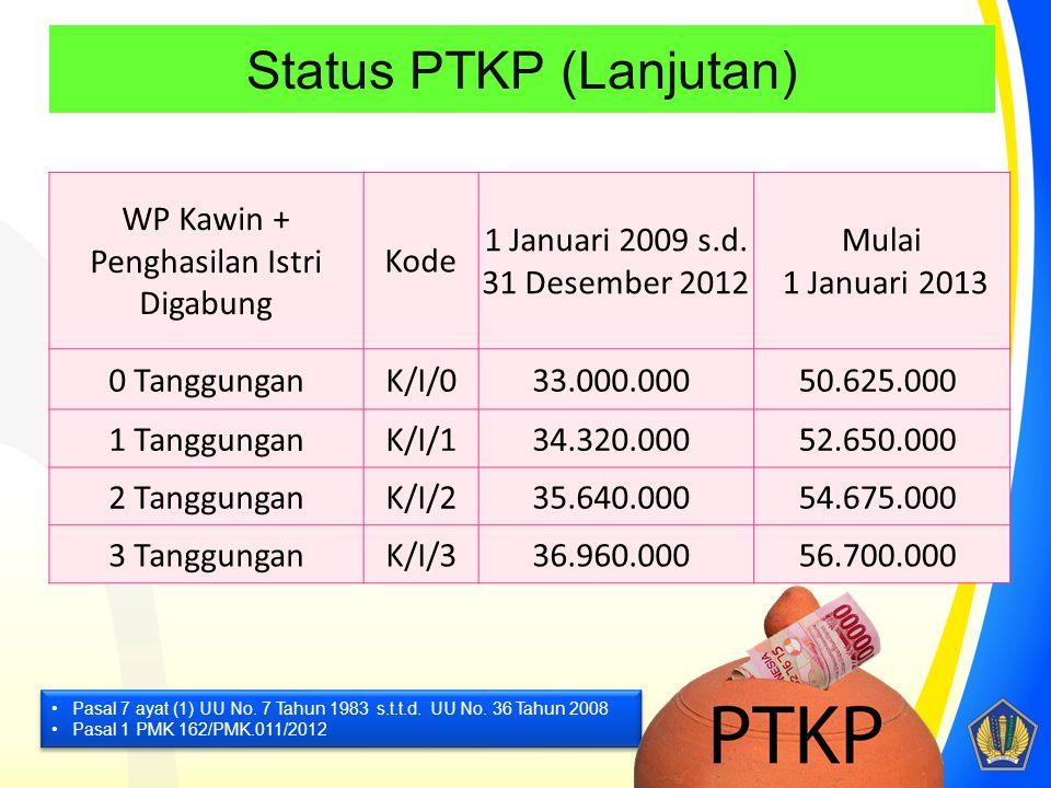 Status PTKP (Lanjutan) WP Kawin + Penghasilan Istri Digabung Kode 1 Januari 2009 s.d. 31 Desember 2012 Mulai 1 Januari 2013 0 TanggunganK/I/033.000.00