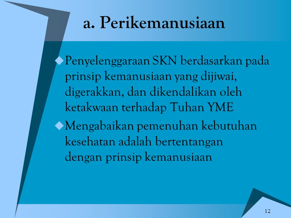 12 a. Perikemanusiaan  Penyelenggaraan SKN berdasarkan pada prinsip kemanusiaan yang dijiwai, digerakkan, dan dikendalikan oleh ketakwaan terhadap Tu